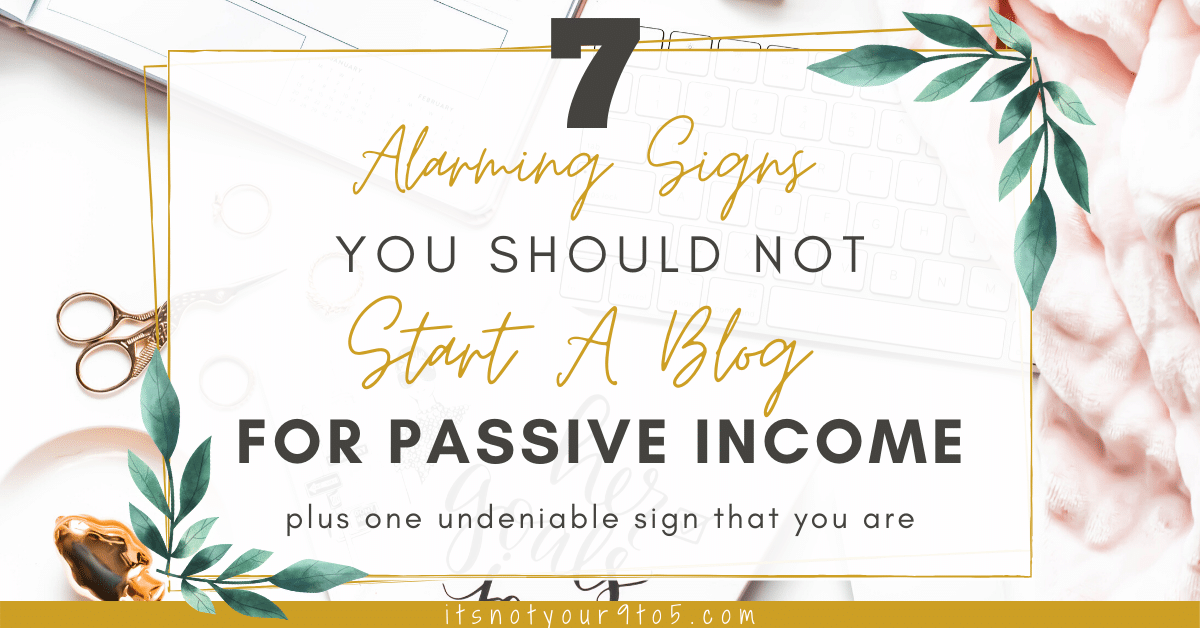 7 Alarming Signs You Should Not Start a Blog for Passive Income