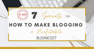 7 Secrets on How To Make Blogging A Profitable Business?