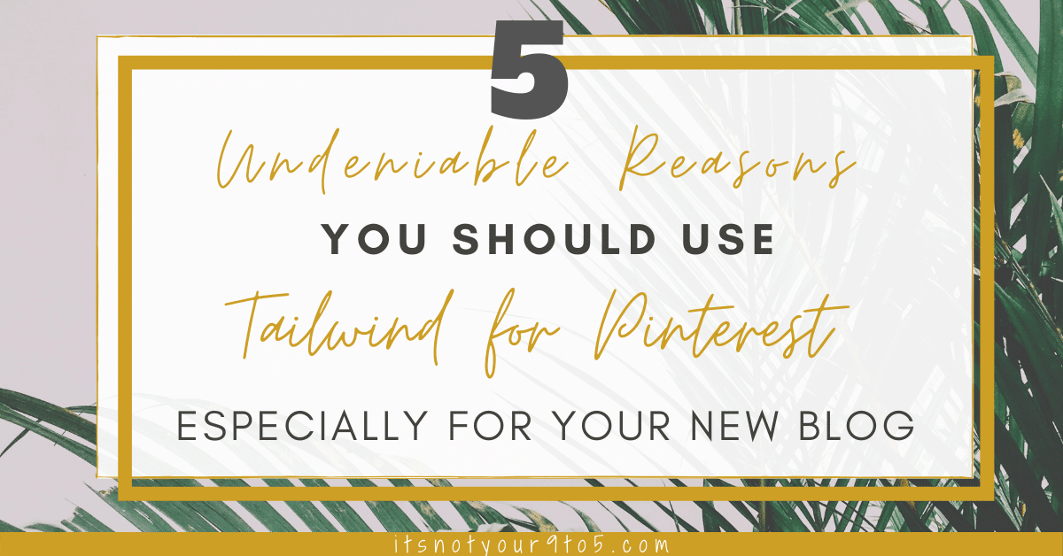 5 Undeniable Reasons You Should Use Tailwind for Pinterest [Especially for Your New Blog]
